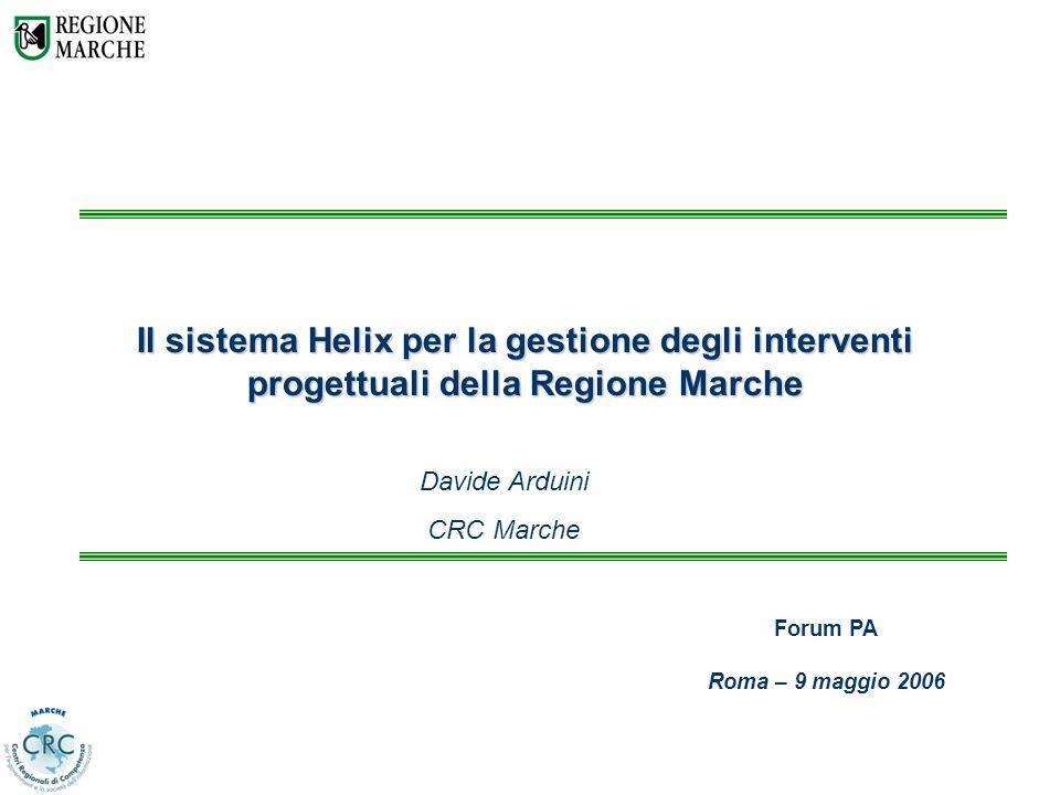 Il sistema Helix per la gestione degli interventi progettuali della Regione Marche Davide Arduini CRC Marche Forum PA Roma – 9 maggio 2006