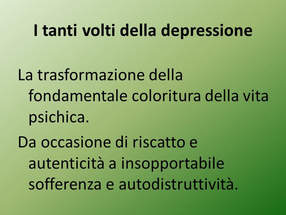 I tanti volti della depressione La trasformazione della fondamentale coloritura della vita psichica.
