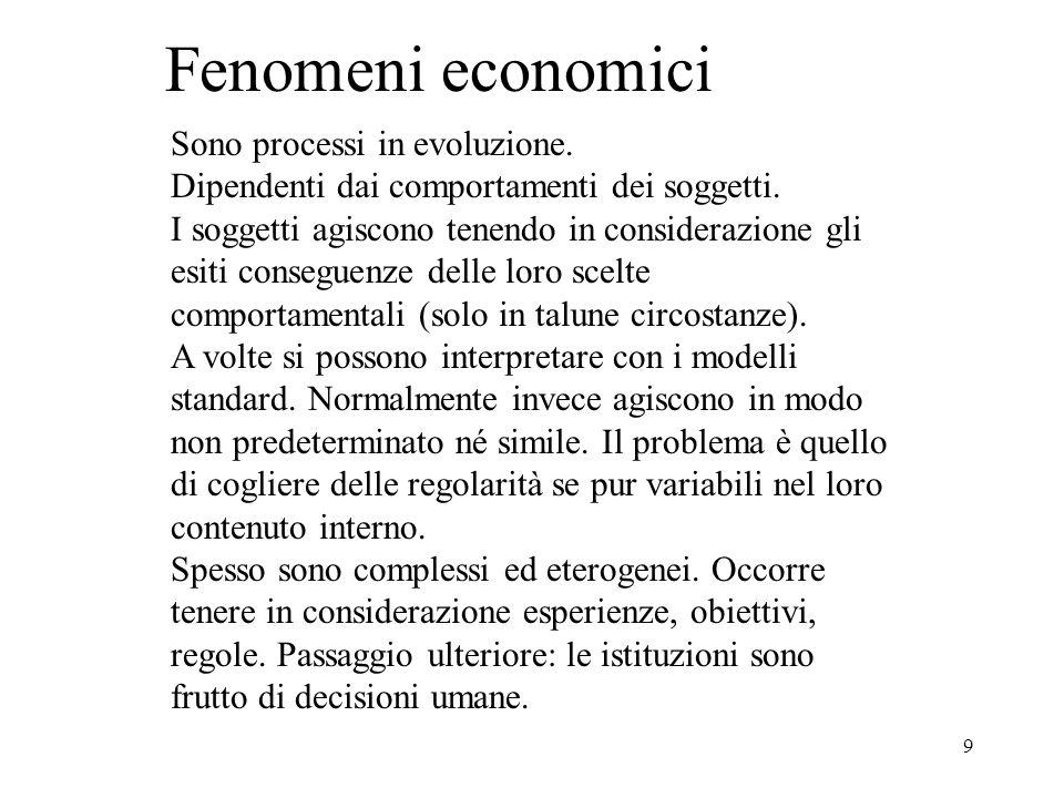 9 Fenomeni economici Sono processi in evoluzione. Dipendenti dai comportamenti dei soggetti.