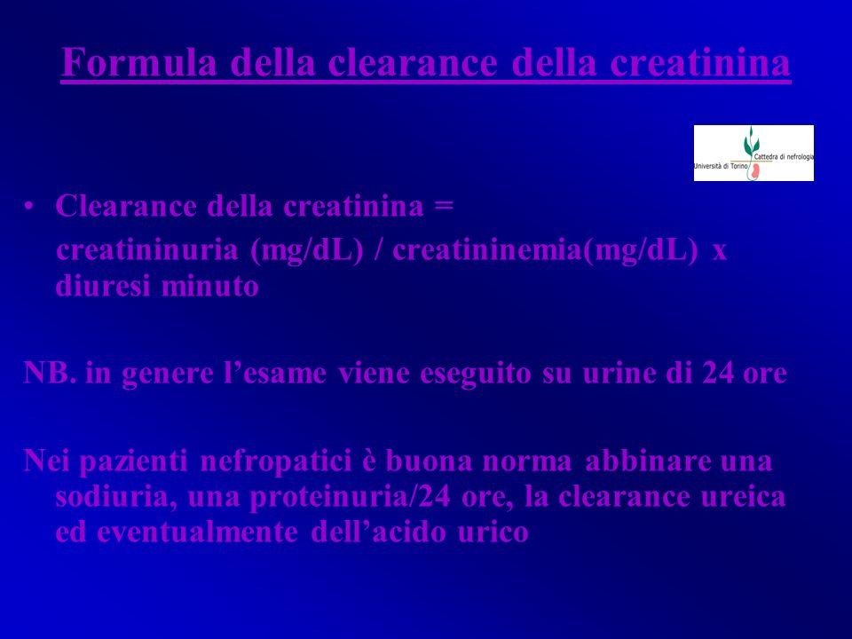 Formula della clearance della creatinina Clearance della creatinina = creatininuria (mg/dL) / creatininemia(mg/dL) x diuresi minuto NB. in genere lesa