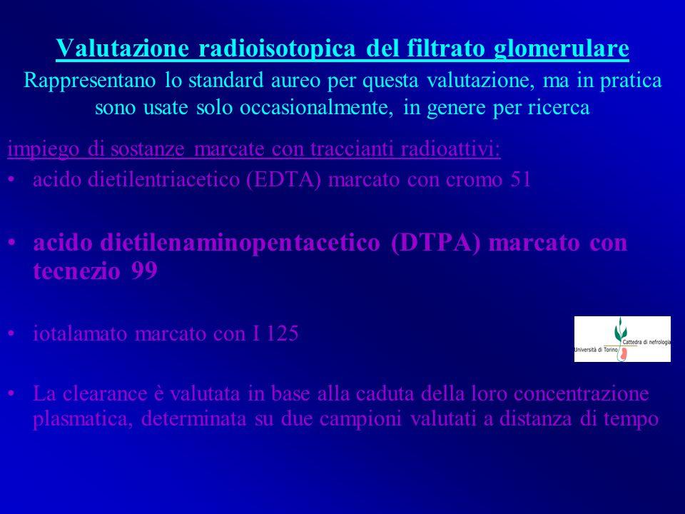 Valutazione radioisotopica del filtrato glomerulare impiego di sostanze marcate con traccianti radioattivi acido dietilentriacetico (EDTA) marcato con cromo 51 acido dietilenaminopentacetico (DTPA) marcato con tecnezio 99 iotalamato marcato con I 125 La clearance è valutata in base alla caduta della loro concentrazione plasmatica, determinata su due campioni valutati a distanza di tempo