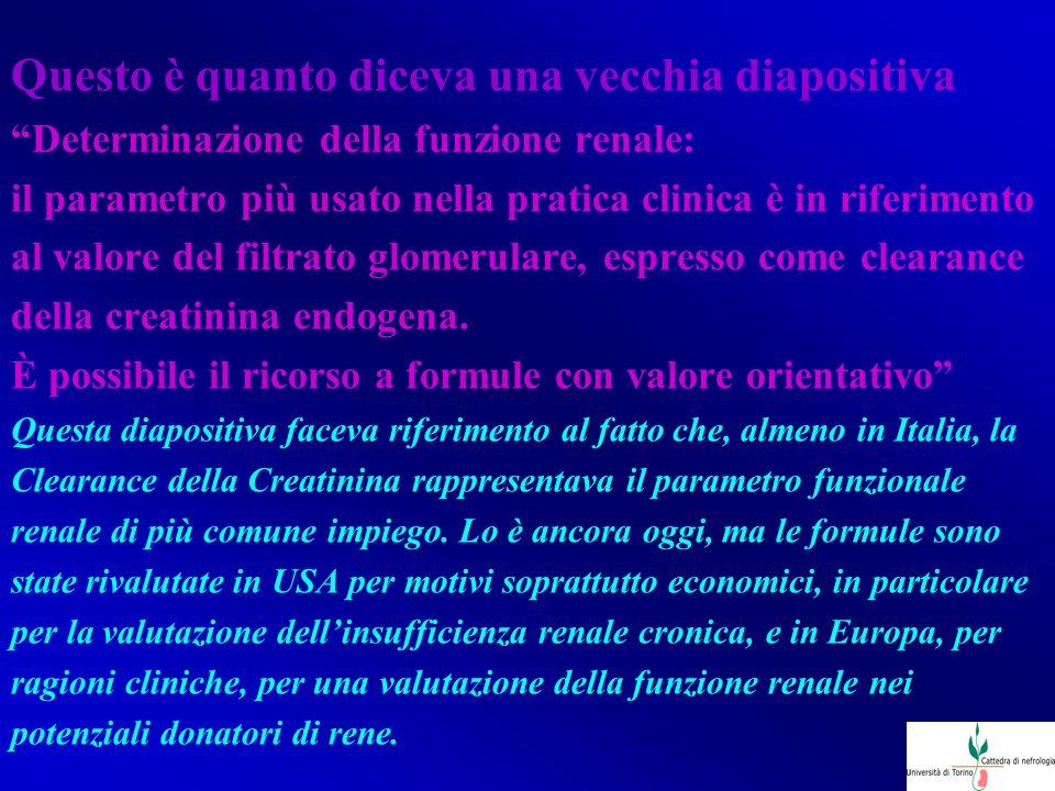 Questo è quanto diceva una vecchia diapositiva Determinazione della funzione renale: il parametro più usato nella pratica clinica è in riferimento al valore del filtrato glomerulare, espresso come clearance della creatinina endogena.