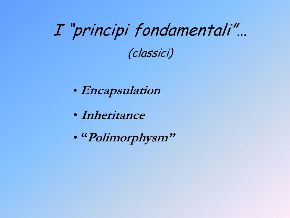 I principi fondamentali… (classici) Encapsulation Inheritance Polimorphysm