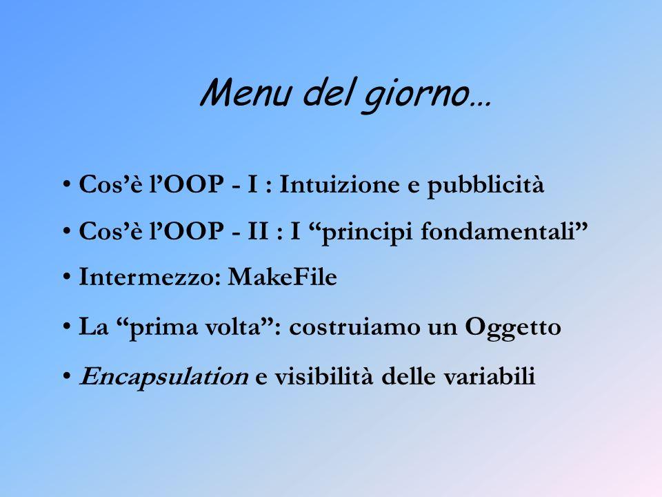 Menu del giorno… Cosè lOOP - I : Intuizione e pubblicità Cosè lOOP - II : I principi fondamentali Intermezzo: MakeFile La prima volta: costruiamo un Oggetto Encapsulation e visibilità delle variabili