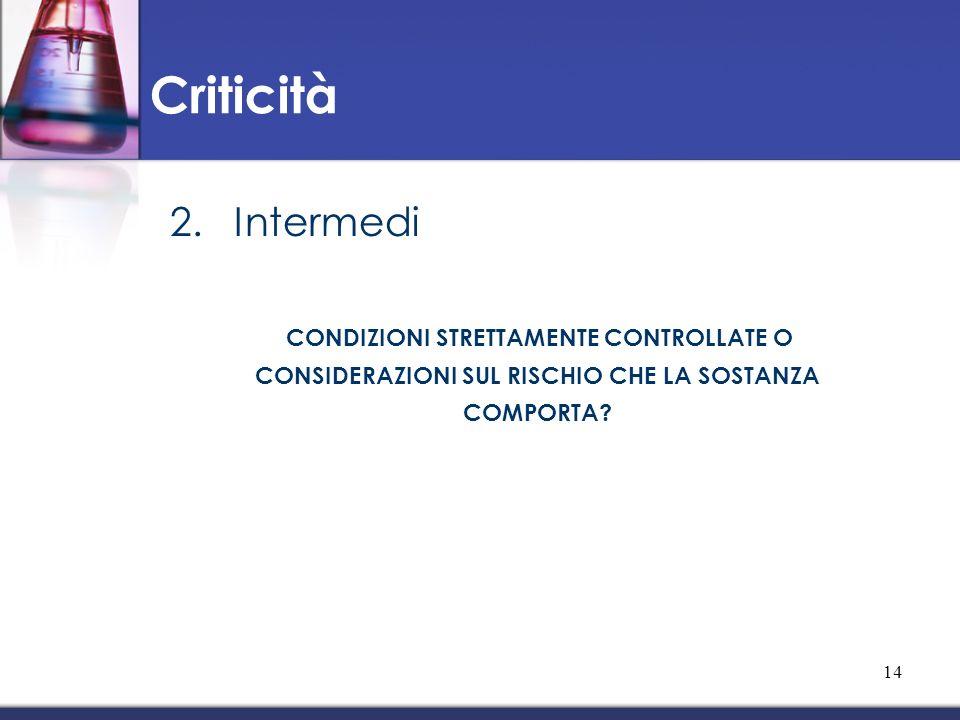 2.Intermedi CONDIZIONI STRETTAMENTE CONTROLLATE O CONSIDERAZIONI SUL RISCHIO CHE LA SOSTANZA COMPORTA? Criticità 14