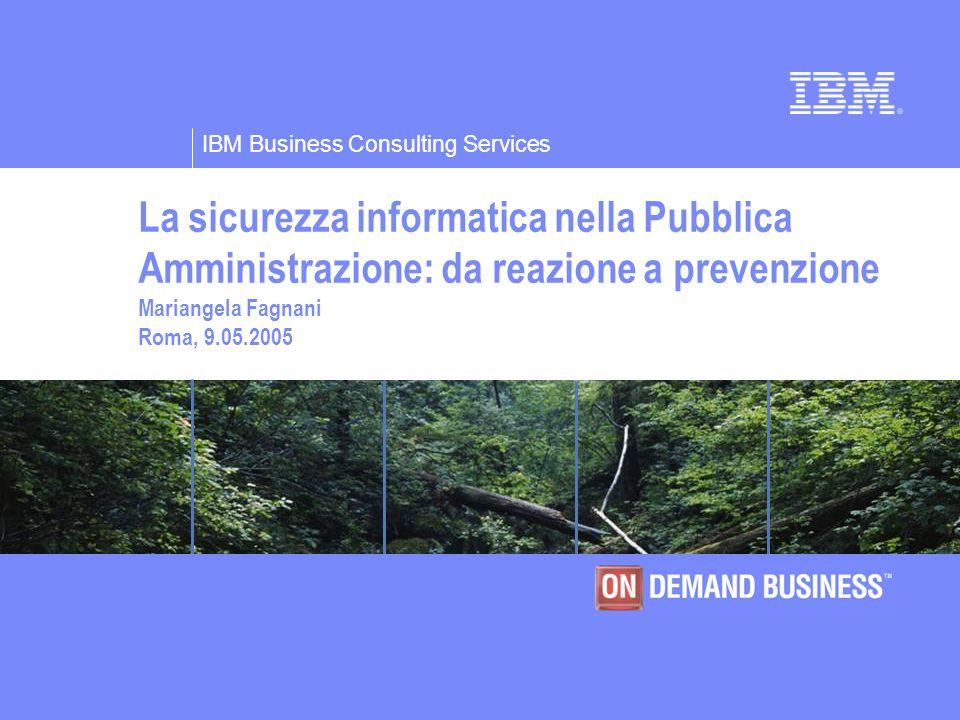IBM Business Consulting Services La sicurezza informatica nella Pubblica Amministrazione: da reazione a prevenzione Mariangela Fagnani Roma, 9.05.2005
