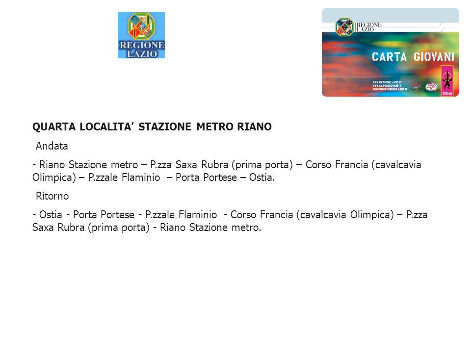 QUARTA LOCALITA STAZIONE METRO RIANO Andata - Riano Stazione metro – P.zza Saxa Rubra (prima porta) – Corso Francia (cavalcavia Olimpica) – P.zzale Fl