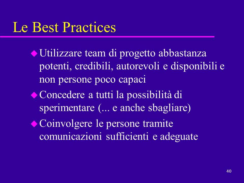 40 Le Best Practices u Utilizzare team di progetto abbastanza potenti, credibili, autorevoli e disponibili e non persone poco capaci u Concedere a tut