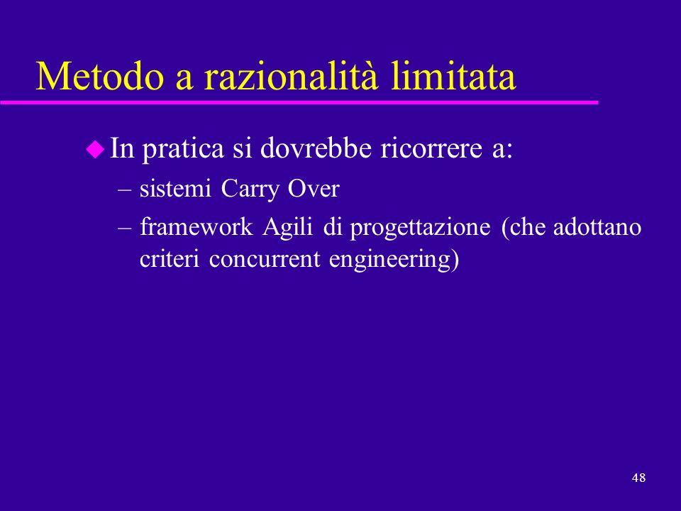 48 Metodo a razionalità limitata u In pratica si dovrebbe ricorrere a: –sistemi Carry Over –framework Agili di progettazione (che adottano criteri con