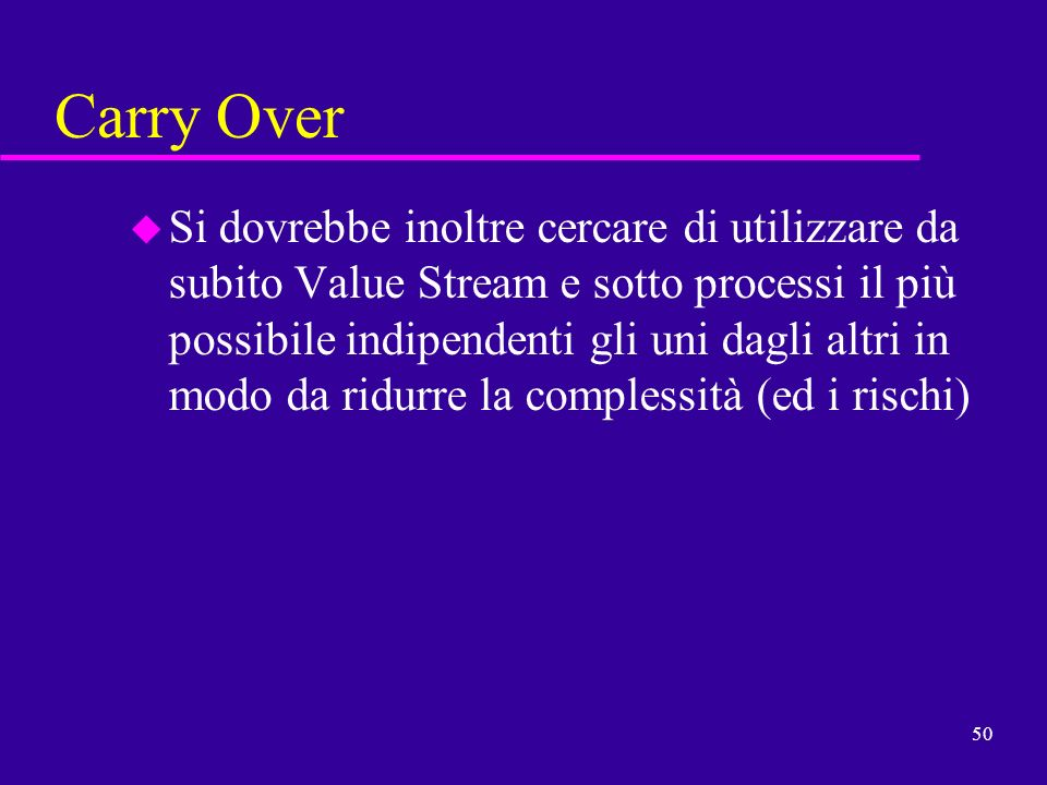 50 Carry Over u Si dovrebbe inoltre cercare di utilizzare da subito Value Stream e sotto processi il più possibile indipendenti gli uni dagli altri in