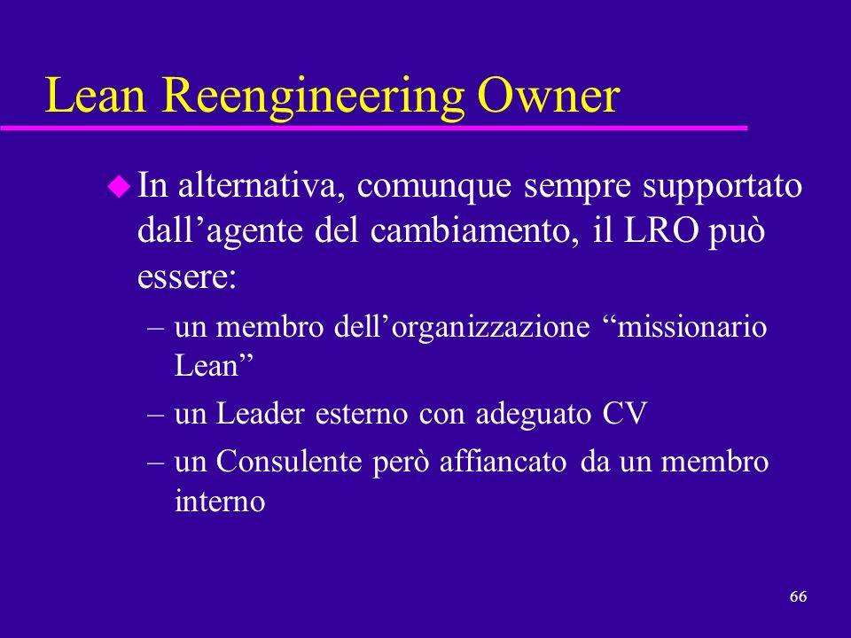 66 Lean Reengineering Owner u In alternativa, comunque sempre supportato dallagente del cambiamento, il LRO può essere: –un membro dellorganizzazione
