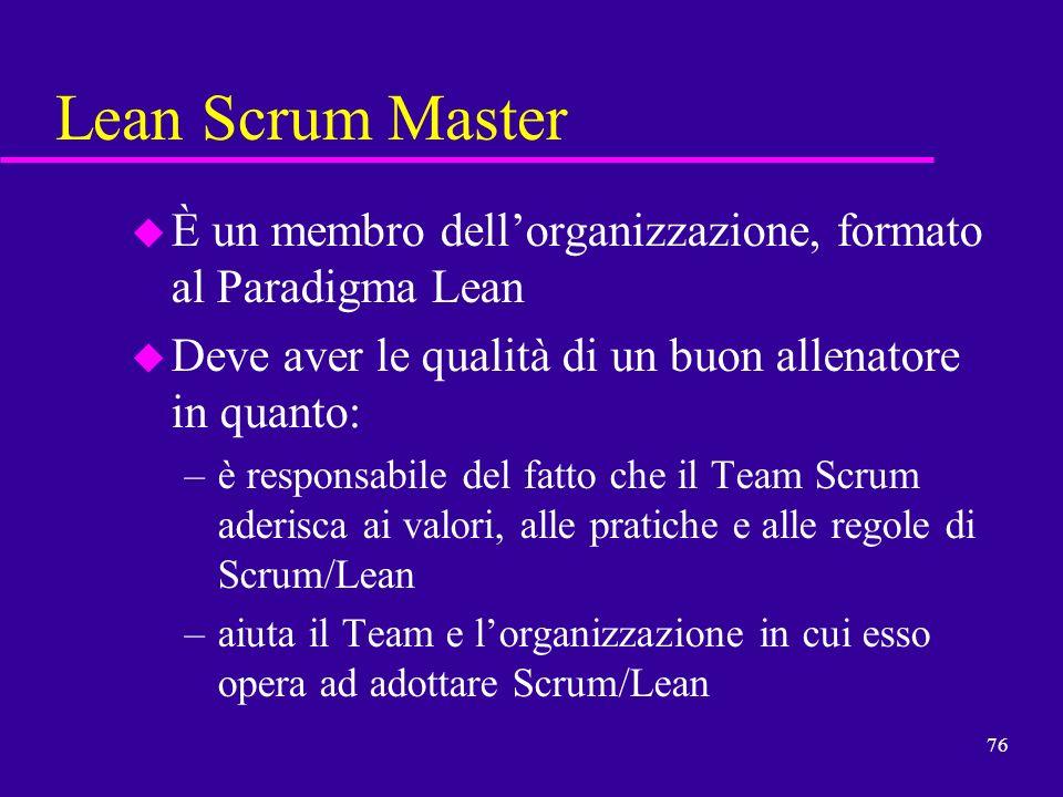76 Lean Scrum Master u È un membro dellorganizzazione, formato al Paradigma Lean u Deve aver le qualità di un buon allenatore in quanto: –è responsabi