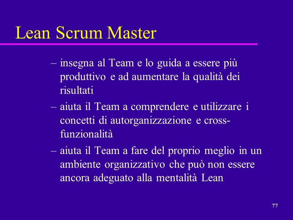 77 Lean Scrum Master –insegna al Team e lo guida a essere più produttivo e ad aumentare la qualità dei risultati –aiuta il Team a comprendere e utiliz