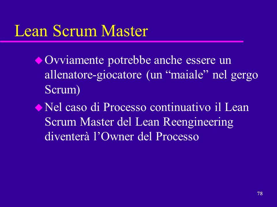 78 Lean Scrum Master u Ovviamente potrebbe anche essere un allenatore-giocatore (un maiale nel gergo Scrum) u Nel caso di Processo continuativo il Lea