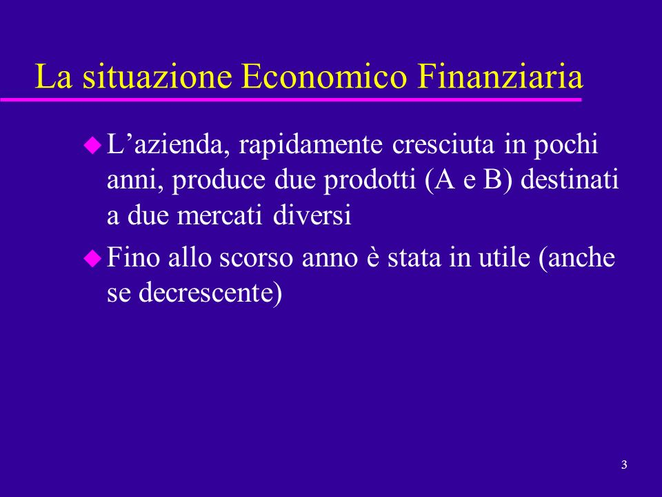 3 La situazione Economico Finanziaria u Lazienda, rapidamente cresciuta in pochi anni, produce due prodotti (A e B) destinati a due mercati diversi u