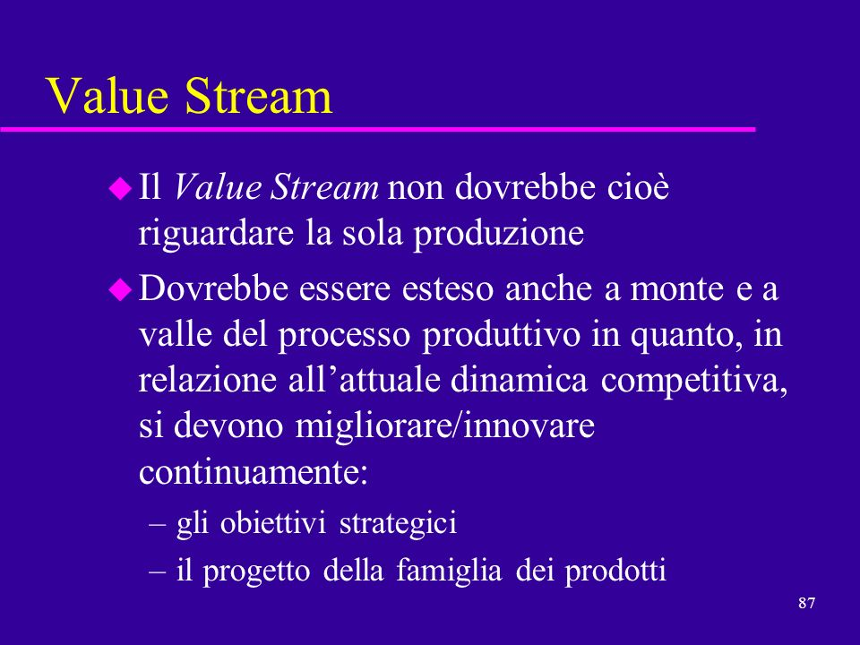 87 Value Stream u Il Value Stream non dovrebbe cioè riguardare la sola produzione u Dovrebbe essere esteso anche a monte e a valle del processo produt