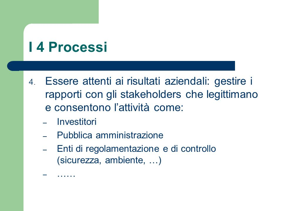 I 4 Processi 4. Essere attenti ai risultati aziendali: gestire i rapporti con gli stakeholders che legittimano e consentono lattività come: – Investit