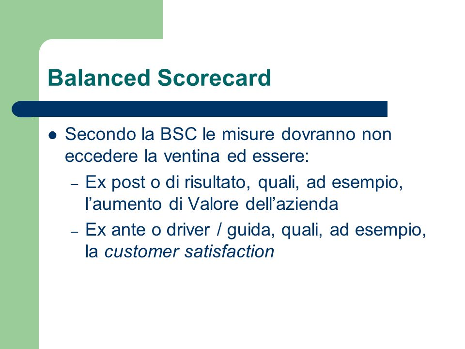 Balanced Scorecard Secondo la BSC le misure dovranno non eccedere la ventina ed essere: – Ex post o di risultato, quali, ad esempio, laumento di Valor