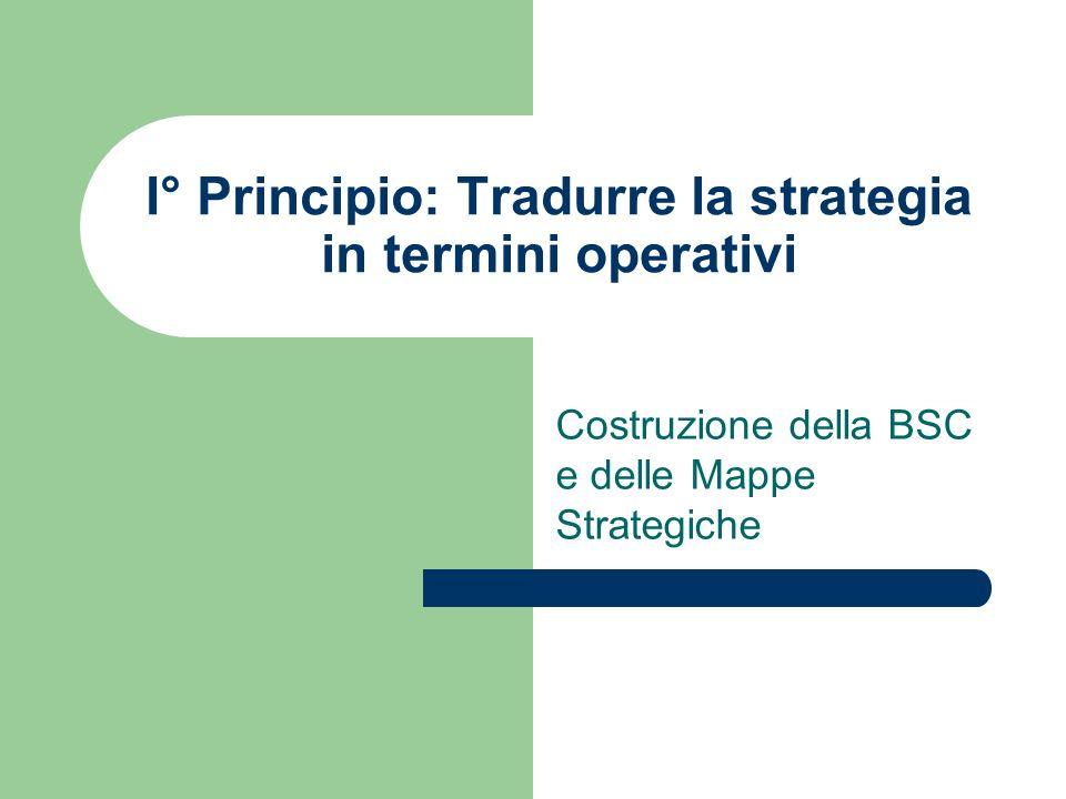 I° Principio: Tradurre la strategia in termini operativi Costruzione della BSC e delle Mappe Strategiche
