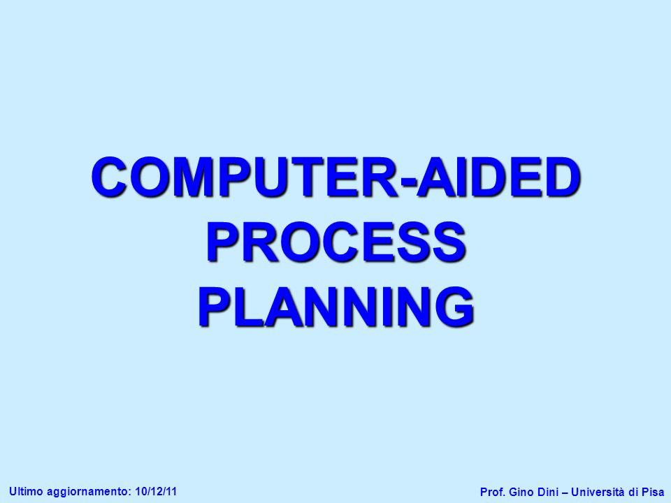COMPUTER-AIDED PROCESS PLANNING Prof. Gino Dini – Università di Pisa Ultimo aggiornamento: 10/12/11