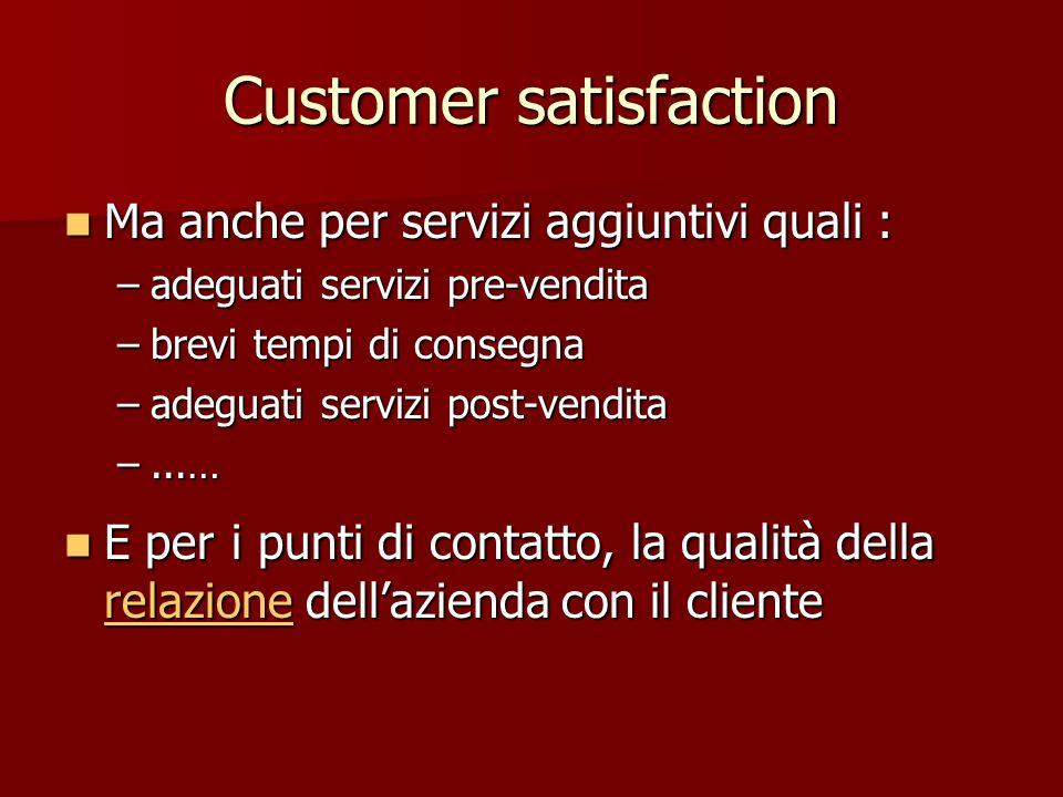 Customer satisfaction Ma anche per servizi aggiuntivi quali : Ma anche per servizi aggiuntivi quali : –adeguati servizi pre-vendita –brevi tempi di co