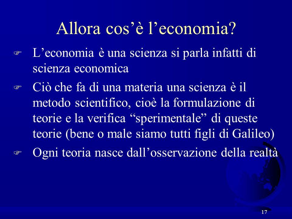 17 F Leconomia è una scienza si parla infatti di scienza economica F Ciò che fa di una materia una scienza è il metodo scientifico, cioè la formulazio