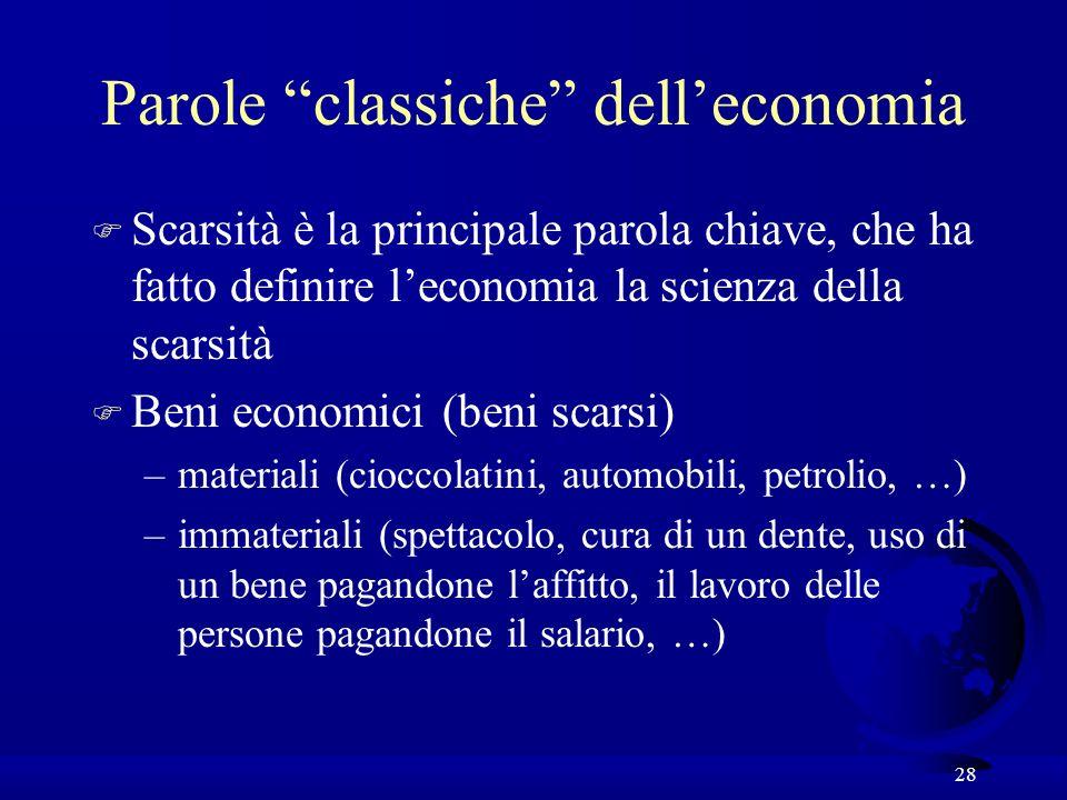 28 Parole classiche delleconomia F Scarsità è la principale parola chiave, che ha fatto definire leconomia la scienza della scarsità F Beni economici