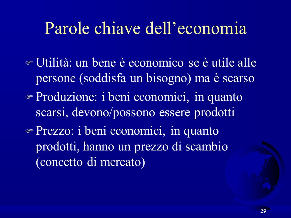 29 Parole chiave delleconomia F Utilità: un bene è economico se è utile alle persone (soddisfa un bisogno) ma è scarso F Produzione: i beni economici,