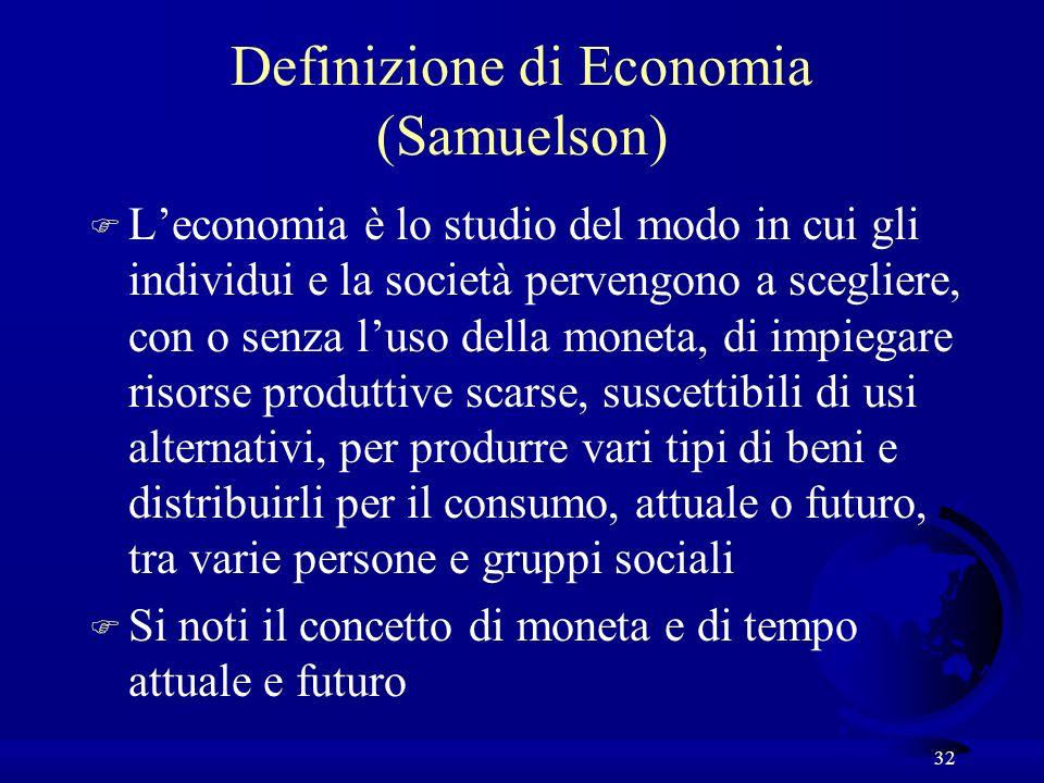 32 Definizione di Economia (Samuelson) F Leconomia è lo studio del modo in cui gli individui e la società pervengono a scegliere, con o senza luso del