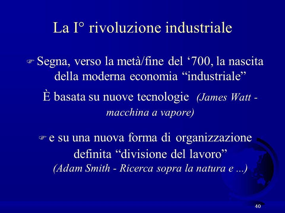 40 La I° rivoluzione industriale F Segna, verso la metà/fine del 700, la nascita della moderna economia industriale È basata su nuove tecnologie (Jame