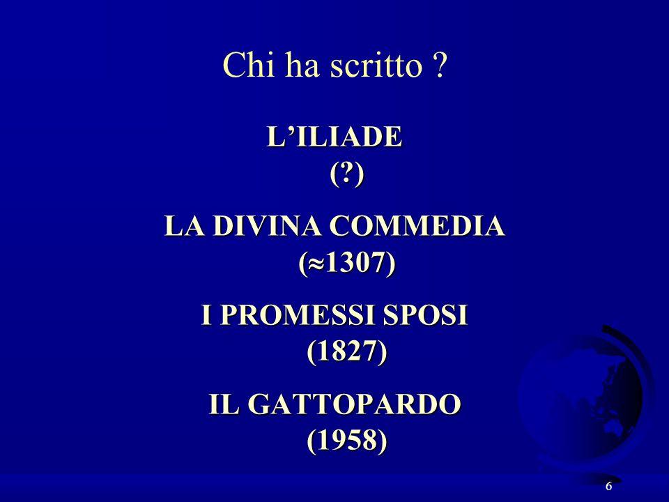 6 Chi ha scritto ? LILIADE (?) LA DIVINA COMMEDIA ( 1307) I PROMESSI SPOSI (1827) IL GATTOPARDO (1958)