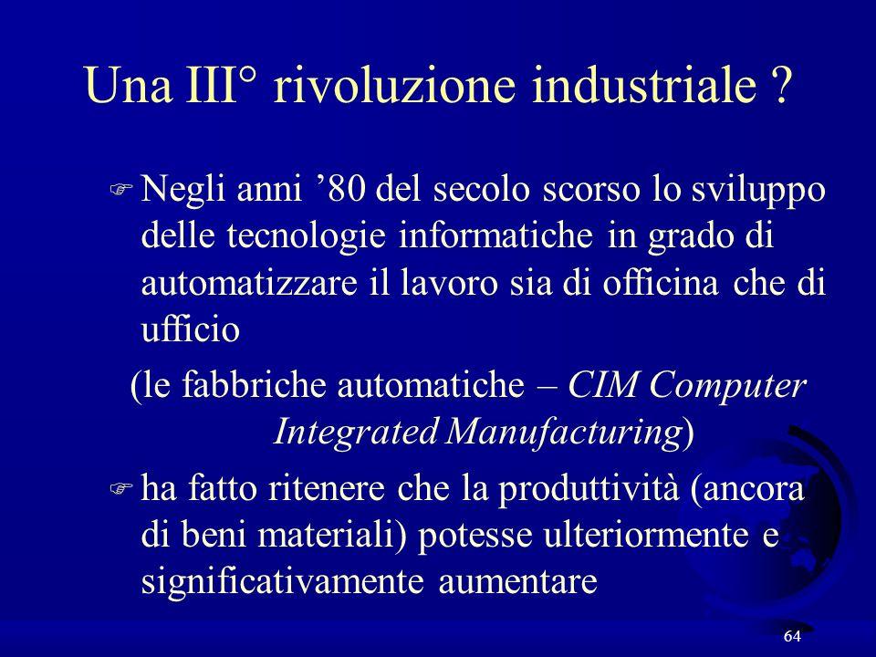 64 Una III° rivoluzione industriale ? F Negli anni 80 del secolo scorso lo sviluppo delle tecnologie informatiche in grado di automatizzare il lavoro