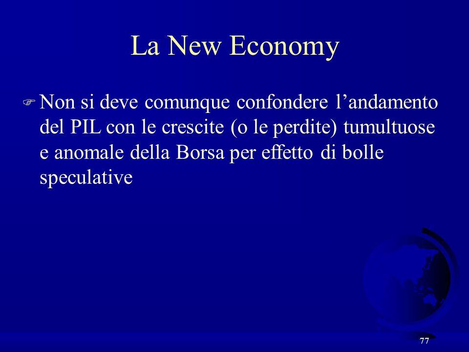 77 La New Economy F Non si deve comunque confondere landamento del PIL con le crescite (o le perdite) tumultuose e anomale della Borsa per effetto di