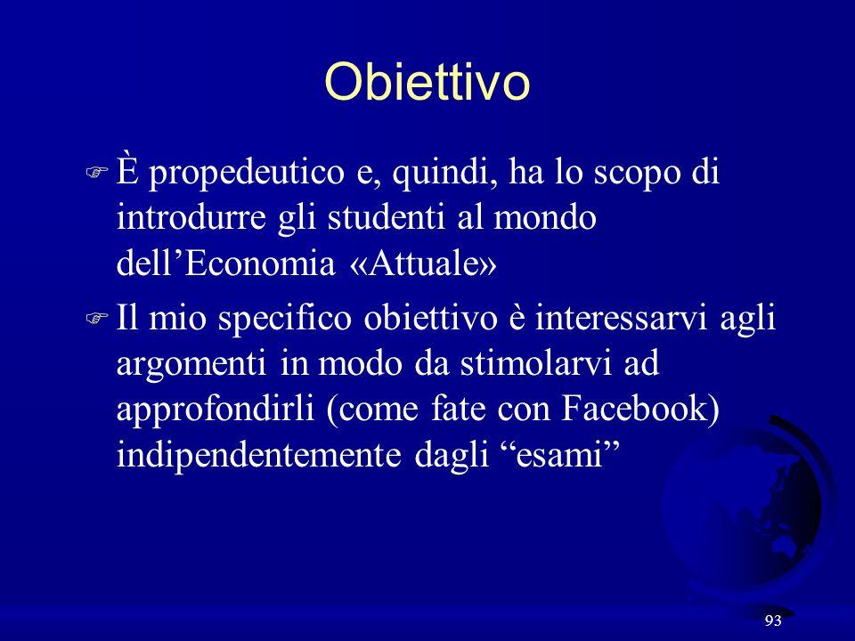 93 Obiettivo F È propedeutico e, quindi, ha lo scopo di introdurre gli studenti al mondo dellEconomia «Attuale» F Il mio specifico obiettivo è interes