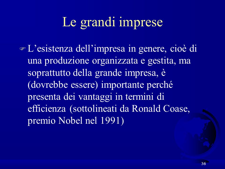 36 Le grandi imprese F Lesistenza dellimpresa in genere, cioè di una produzione organizzata e gestita, ma soprattutto della grande impresa, è (dovrebbe essere) importante perché presenta dei vantaggi in termini di efficienza (sottolineati da Ronald Coase, premio Nobel nel 1991)