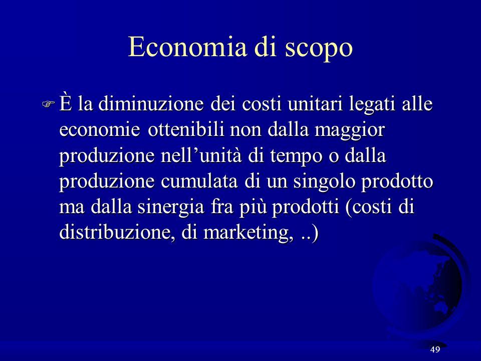 49 Economia di scopo F È la diminuzione dei costi unitari legati alle economie ottenibili non dalla maggior produzione nellunità di tempo o dalla produzione cumulata di un singolo prodotto ma dalla sinergia fra più prodotti (costi di distribuzione, di marketing,..)