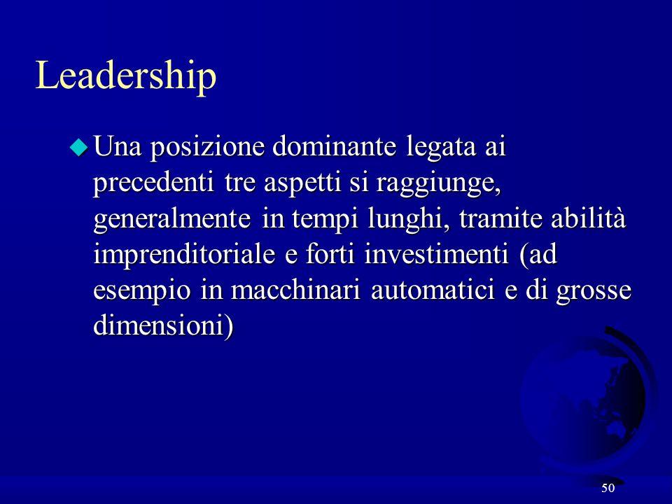 50 u Una posizione dominante legata ai precedenti tre aspetti si raggiunge, generalmente in tempi lunghi, tramite abilità imprenditoriale e forti investimenti (ad esempio in macchinari automatici e di grosse dimensioni) Leadership