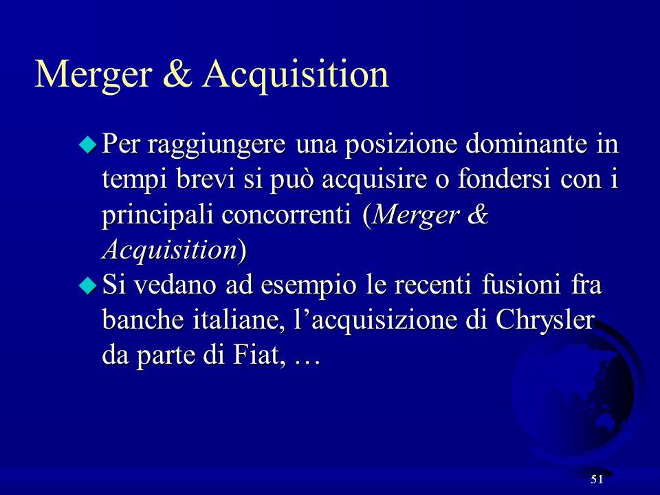 51 u Per raggiungere una posizione dominante in tempi brevi si può acquisire o fondersi con i principali concorrenti (Merger & Acquisition) u Si vedano ad esempio le recenti fusioni fra banche italiane, lacquisizione di Chrysler da parte di Fiat, … Merger & Acquisition