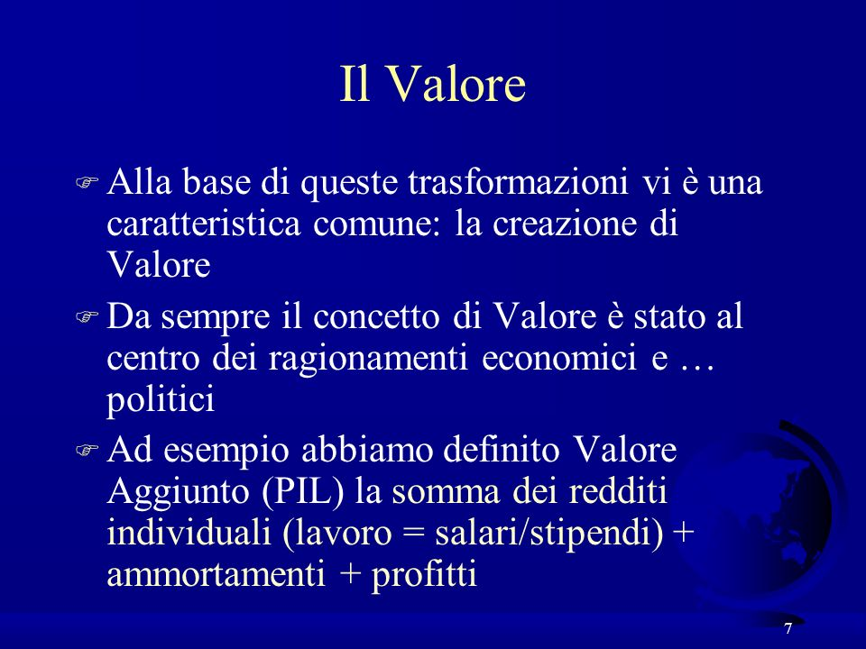 7 Il Valore F Alla base di queste trasformazioni vi è una caratteristica comune: la creazione di Valore F Da sempre il concetto di Valore è stato al centro dei ragionamenti economici e … politici F Ad esempio abbiamo definito Valore Aggiunto (PIL) la somma dei redditi individuali (lavoro = salari/stipendi) + ammortamenti + profitti