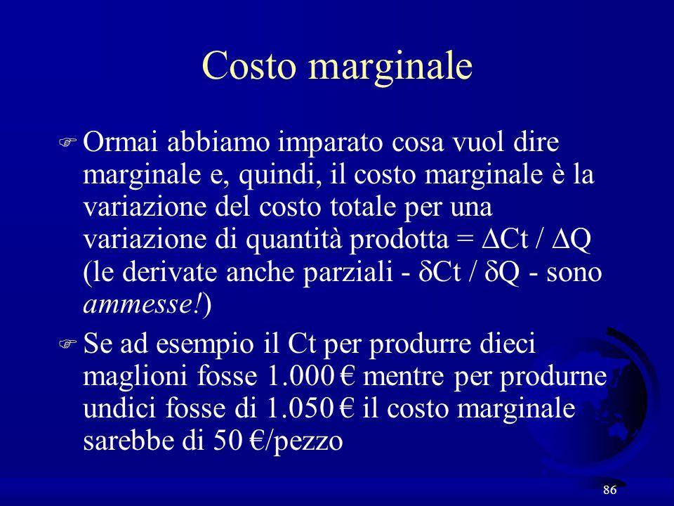 86 Costo marginale Ormai abbiamo imparato cosa vuol dire marginale e, quindi, il costo marginale è la variazione del costo totale per una variazione di quantità prodotta = Ct / Q (le derivate anche parziali - Ct / Q - sono ammesse!) F Se ad esempio il Ct per produrre dieci maglioni fosse 1.000 mentre per produrne undici fosse di 1.050 il costo marginale sarebbe di 50 /pezzo