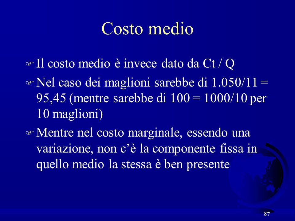87 Costo medio F Il costo medio è invece dato da Ct / Q F Nel caso dei maglioni sarebbe di 1.050/11 = 95,45 (mentre sarebbe di 100 = 1000/10 per 10 maglioni) F Mentre nel costo marginale, essendo una variazione, non cè la componente fissa in quello medio la stessa è ben presente