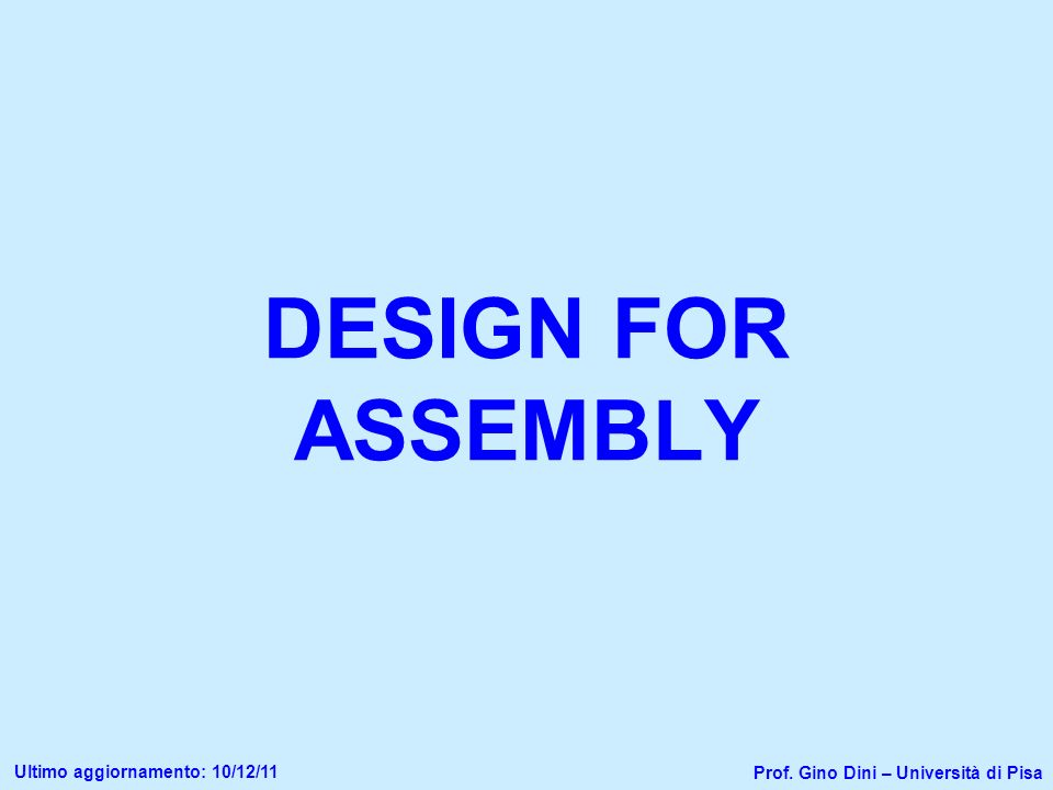 DESIGN FOR ASSEMBLY Prof. Gino Dini – Università di Pisa Ultimo aggiornamento: 10/12/11