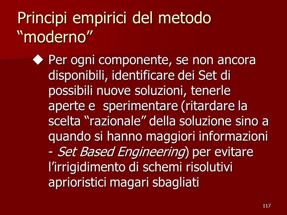 117 Principi empirici del metodo moderno u Per ogni componente, se non ancora disponibili, identificare dei Set di possibili nuove soluzioni, tenerle