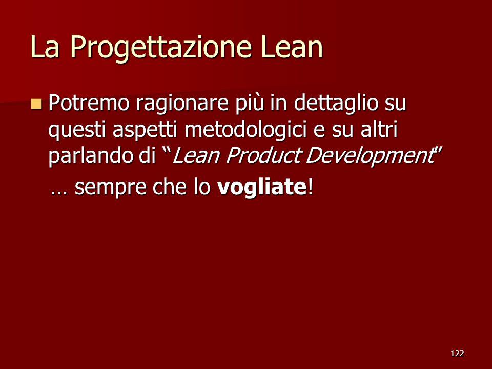 122 La Progettazione Lean Potremo ragionare più in dettaglio su questi aspetti metodologici e su altri parlando di Lean Product Development Potremo ra