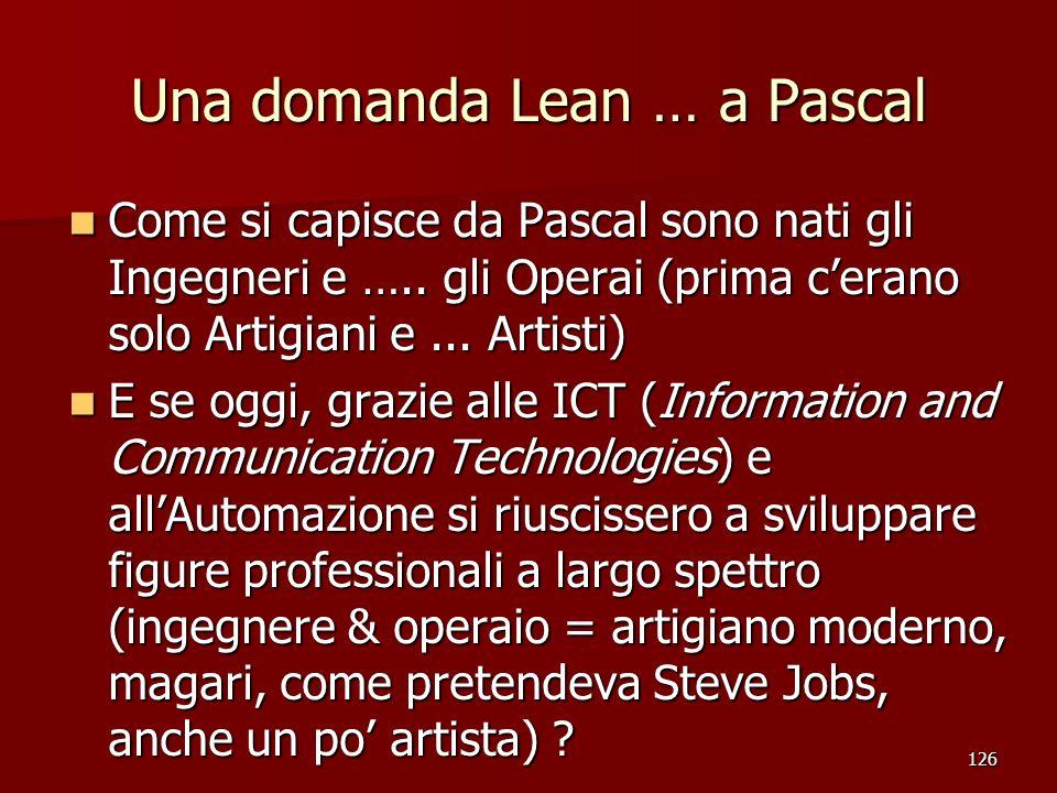 126 Una domanda Lean … a Pascal Come si capisce da Pascal sono nati gli Ingegneri e ….. gli Operai (prima cerano solo Artigiani e... Artisti) Come si