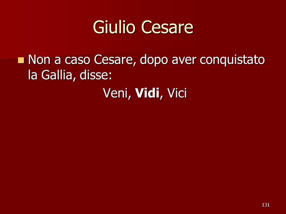 131 Giulio Cesare Non a caso Cesare, dopo aver conquistato la Gallia, disse: Non a caso Cesare, dopo aver conquistato la Gallia, disse: Veni, Vidi, Vi