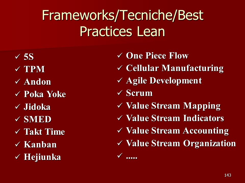 143 Frameworks/Tecniche/Best Practices Lean 5S 5S TPM TPM Andon Andon Poka Yoke Poka Yoke Jidoka Jidoka SMED SMED Takt Time Takt Time Kanban Kanban Hejiunka Hejiunka One Piece Flow One Piece Flow Cellular Manufacturing Cellular Manufacturing Agile Development Agile Development Scrum Scrum Value Stream Mapping Value Stream Mapping Value Stream Indicators Value Stream Indicators Value Stream Accounting Value Stream Accounting Value Stream Organization Value Stream Organization..........