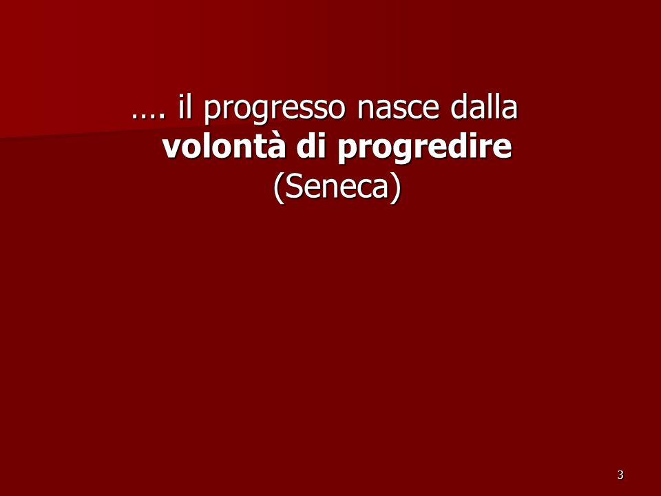 3 …. il progresso nasce dalla volontà di progredire (Seneca)