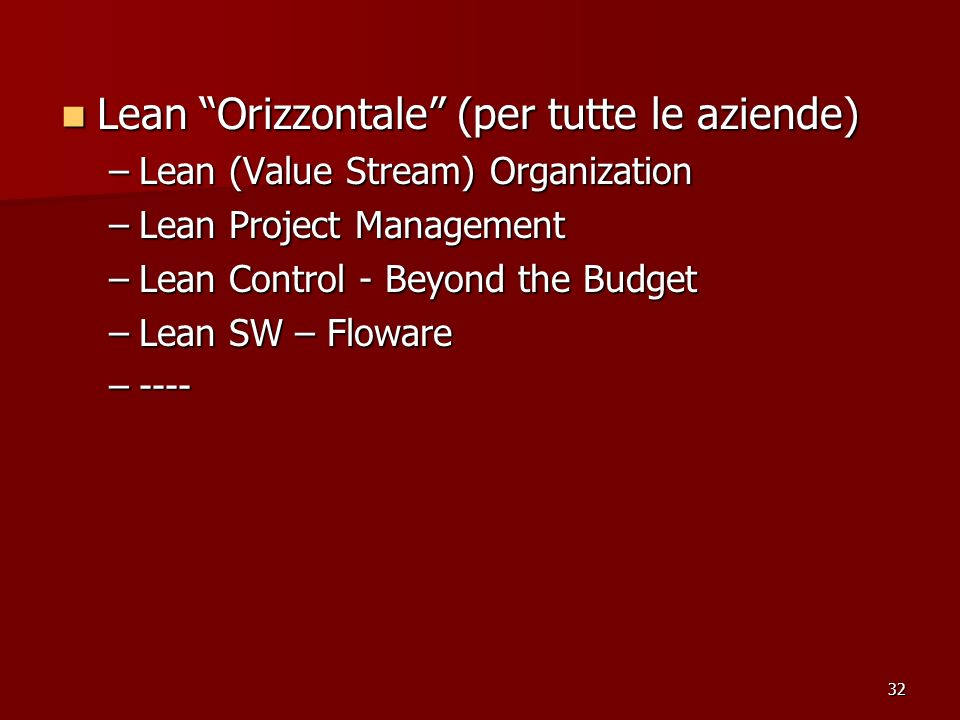 32 Lean Orizzontale (per tutte le aziende) Lean Orizzontale (per tutte le aziende) –Lean (Value Stream) Organization –Lean Project Management –Lean Control - Beyond the Budget –Lean SW – Floware –----