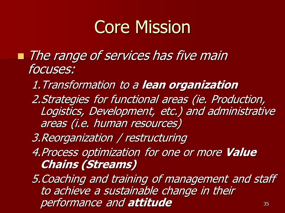 35 Core Mission The range of services has five main focuses: The range of services has five main focuses: 1.Transformation to a lean organization 2.Strategies for functional areas (ie.
